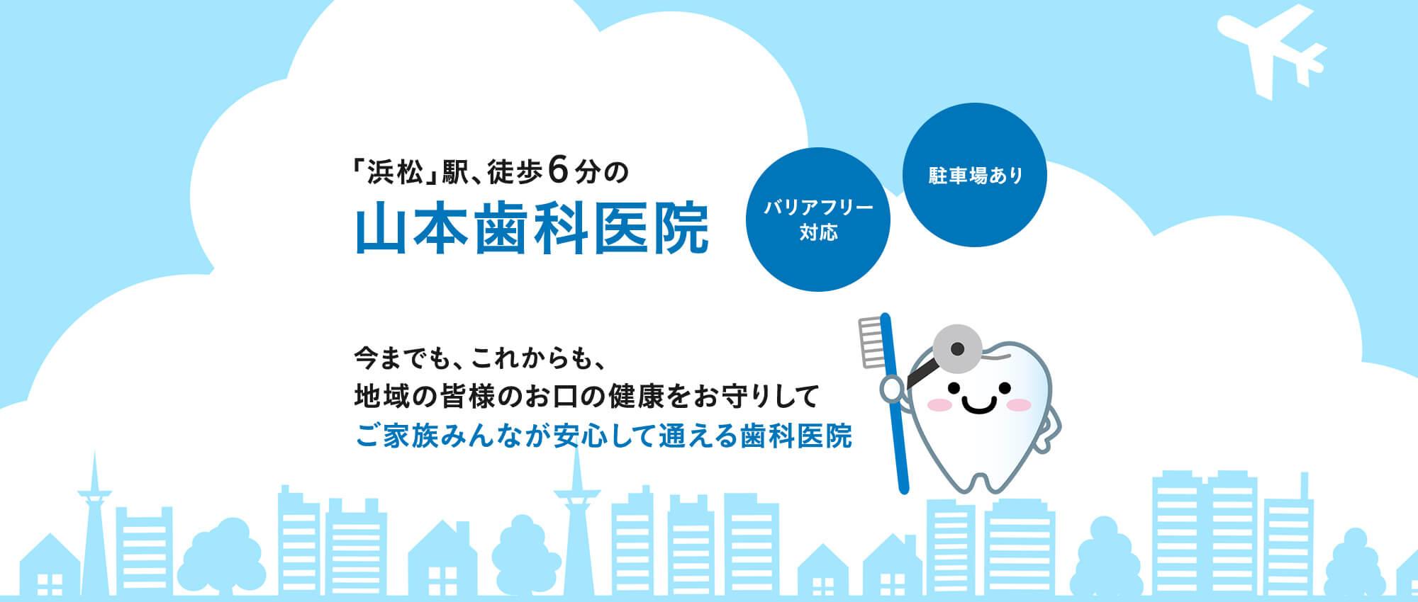 「浜松」駅、徒歩6分の山本歯科医院 今までも、これからも、地域の皆様のお口の健康をお守りしてご家族みんなが安心して通える歯科医院